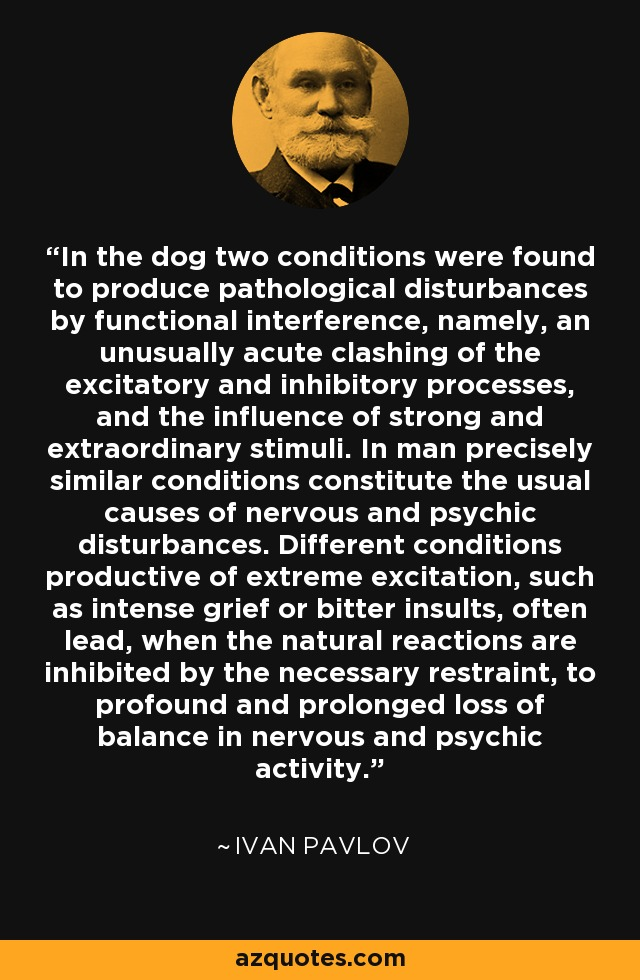 In the dog two conditions were found to produce pathological disturbances by functional interference, namely, an unusually acute clashing of the excitatory and inhibitory processes, and the influence of strong and extraordinary stimuli. In man precisely similar conditions constitute the usual causes of nervous and psychic disturbances. Different conditions productive of extreme excitation, such as intense grief or bitter insults, often lead, when the natural reactions are inhibited by the necessary restraint, to profound and prolonged loss of balance in nervous and psychic activity. - Ivan Pavlov