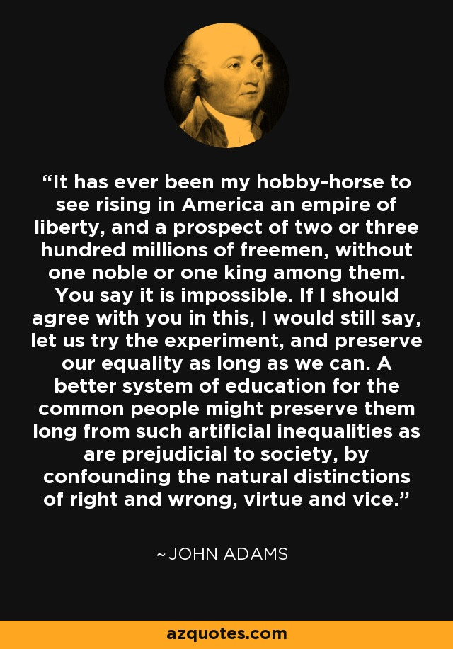 It has ever been my hobby-horse to see rising in America an empire of liberty, and a prospect of two or three hundred millions of freemen, without one noble or one king among them. You say it is impossible. If I should agree with you in this, I would still say, let us try the experiment, and preserve our equality as long as we can. A better system of education for the common people might preserve them long from such artificial inequalities as are prejudicial to society, by confounding the natural distinctions of right and wrong, virtue and vice. - John Adams