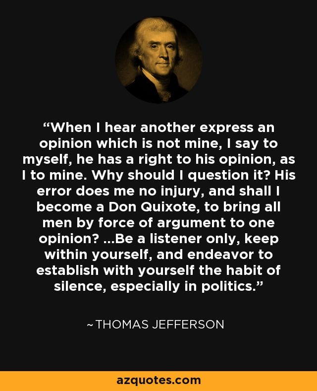 When I hear another express an opinion which is not mine, I say to myself, he has a right to his opinion, as I to mine. Why should I question it? His error does me no injury, and shall I become a Don Quixote, to bring all men by force of argument to one opinion? ...Be a listener only, keep within yourself, and endeavor to establish with yourself the habit of silence, especially in politics. - Thomas Jefferson