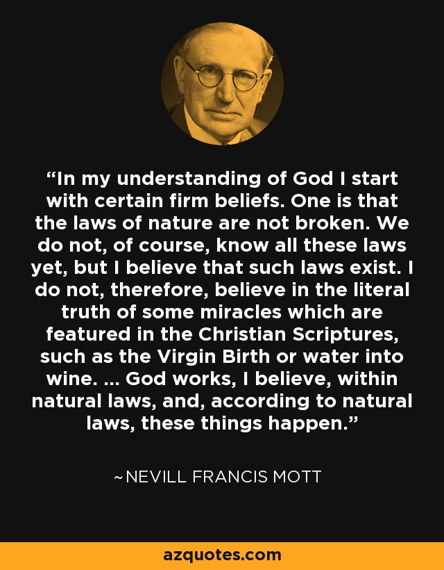 In my understanding of God I start with certain firm beliefs. One is that the laws of nature are not broken. We do not, of course, know all these laws yet, but I believe that such laws exist. I do not, therefore, believe in the literal truth of some miracles which are featured in the Christian Scriptures, such as the Virgin Birth or water into wine. ... God works, I believe, within natural laws, and, according to natural laws, these things happen. - Nevill Francis Mott