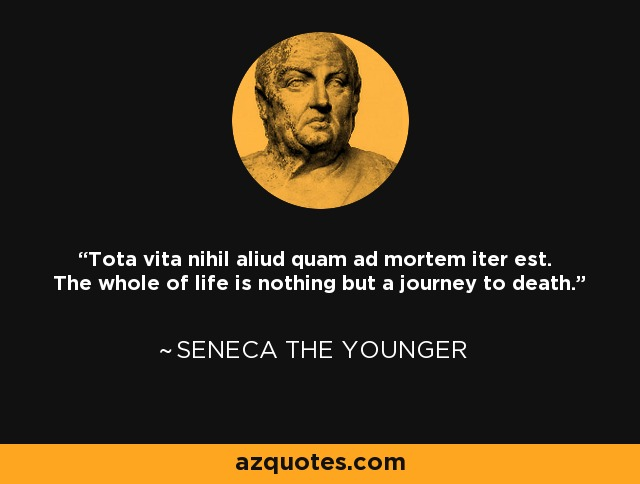 Tota vita nihil aliud quam ad mortem iter est. The whole of life is nothing but a journey to death. - Seneca the Younger