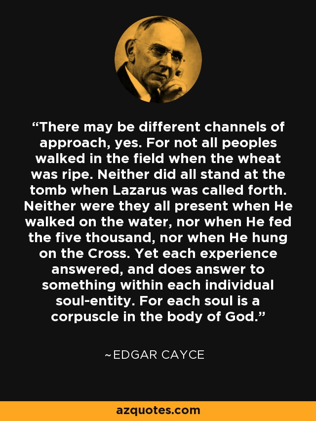 There may be different channels of approach, yes. For not all peoples walked in the field when the wheat was ripe. Neither did all stand at the tomb when Lazarus was called forth. Neither were they all present when He walked on the water, nor when He fed the five thousand, nor when He hung on the Cross. Yet each experience answered, and does answer to something within each individual soul-entity. For each soul is a corpuscle in the body of God. - Edgar Cayce