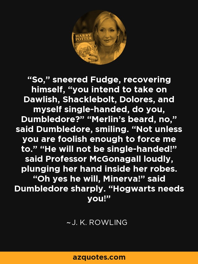 "So,"" sneered Fudge, recovering himself, ""you intend to take on Dawlish, Shacklebolt, Dolores, and myself single-handed, do you, Dumbledore?"" ""Merlin's beard, no,"" said Dumbledore, smiling. ""Not unless you are foolish enough to force me to."" ""He will not be single-handed!"" said Professor McGonagall loudly, plunging her hand inside her robes. ""Oh yes he will, Minerva!"" said Dumbledore sharply. ""Hogwarts needs you! - J. K. Rowling"