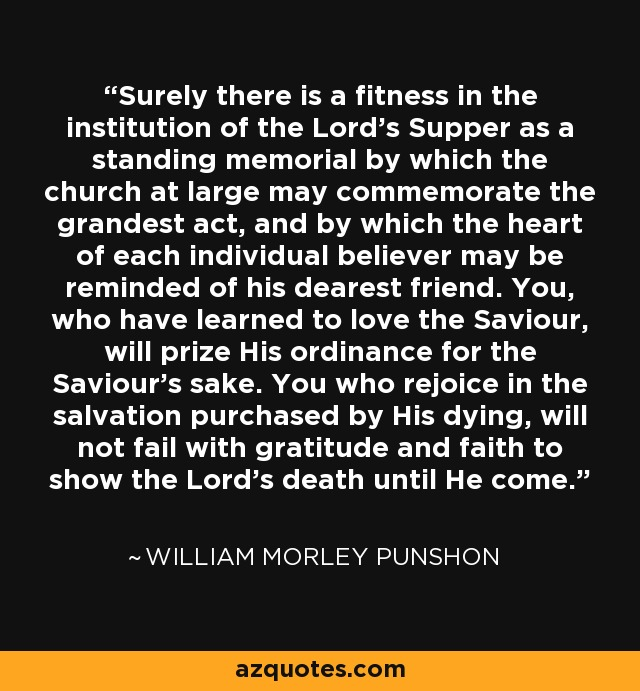Surely there is a fitness in the institution of the Lord's Supper as a standing memorial by which the church at large may commemorate the grandest act, and by which the heart of each individual believer may be reminded of his dearest friend. You, who have learned to love the Saviour, will prize His ordinance for the Saviour's sake. You who rejoice in the salvation purchased by His dying, will not fail with gratitude and faith to show the Lord's death until He come. - William Morley Punshon
