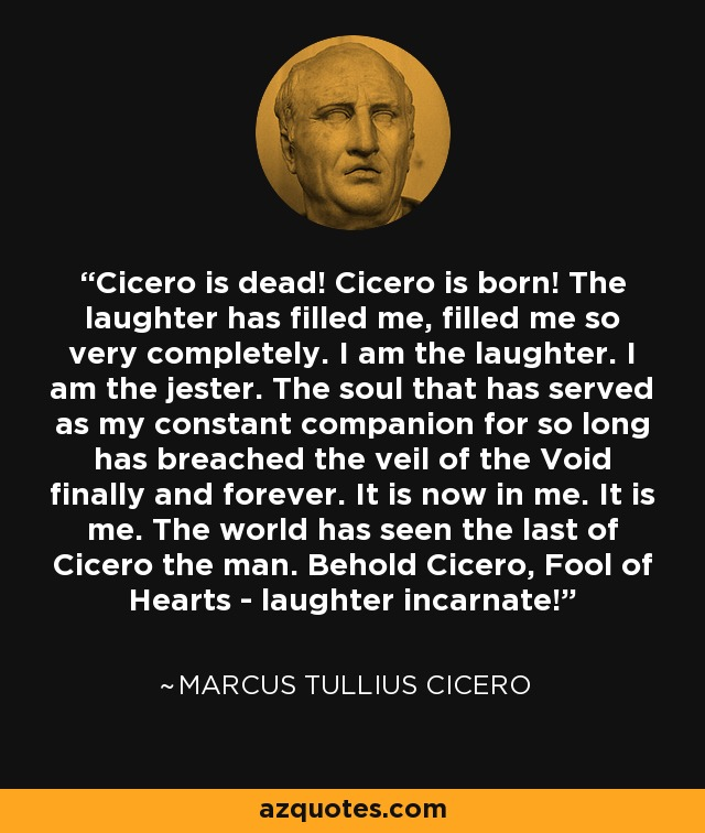 Cicero is dead! Cicero is born! The laughter has filled me, filled me so very completely. I am the laughter. I am the jester. The soul that has served as my constant companion for so long has breached the veil of the Void finally and forever. It is now in me. It is me. The world has seen the last of Cicero the man. Behold Cicero, Fool of Hearts - laughter incarnate! - Marcus Tullius Cicero