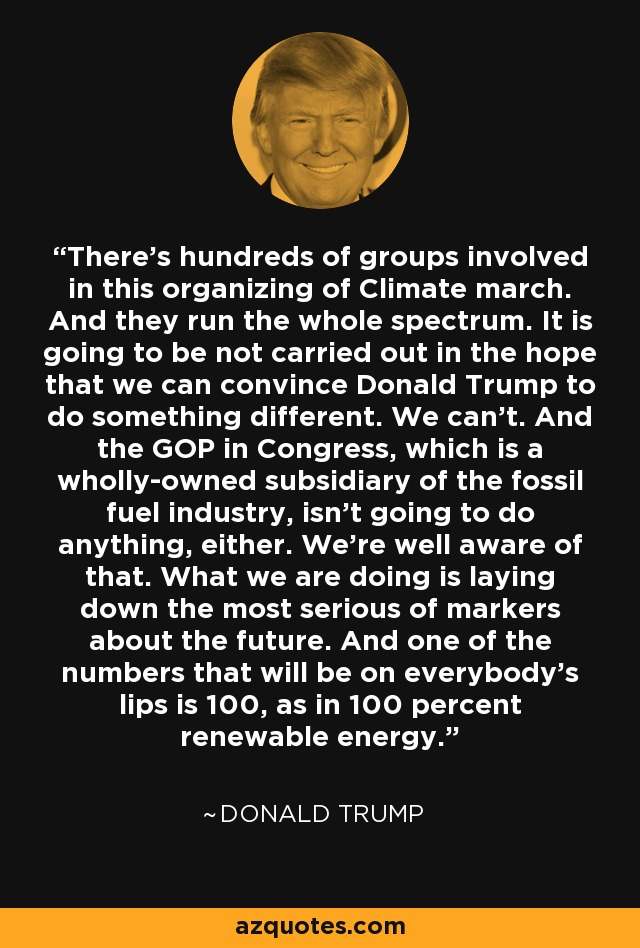 There's hundreds of groups involved in this organizing of Climate march. And they run the whole spectrum. It is going to be not carried out in the hope that we can convince Donald Trump to do something different. We can't. And the GOP in Congress, which is a wholly-owned subsidiary of the fossil fuel industry, isn't going to do anything, either. We're well aware of that. What we are doing is laying down the most serious of markers about the future. And one of the numbers that will be on everybody's lips is 100, as in 100 percent renewable energy. - Donald Trump