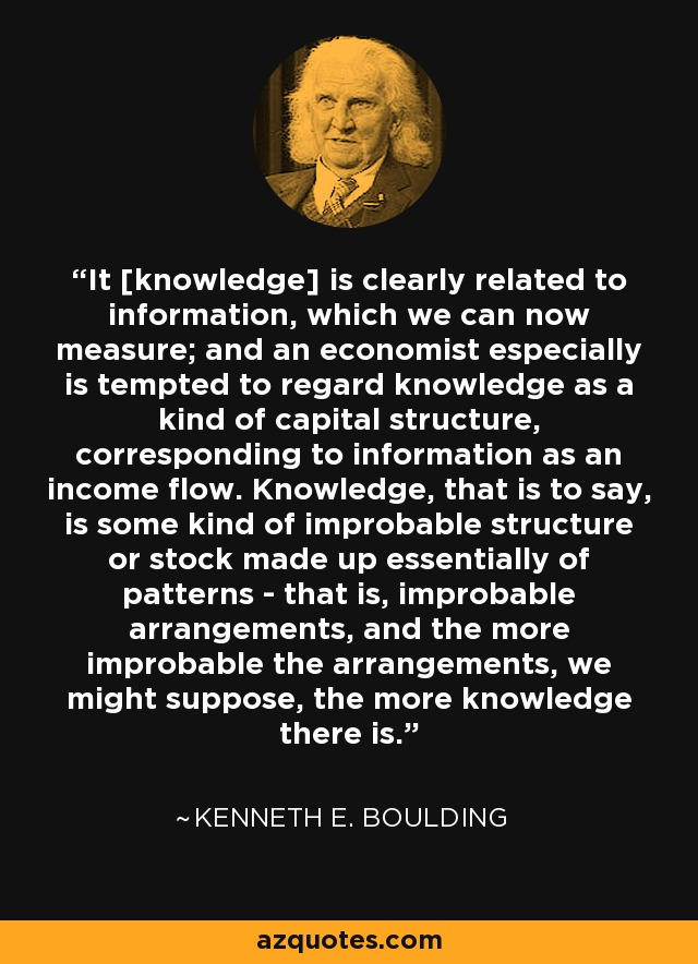 It [knowledge] is clearly related to information, which we can now measure; and an economist especially is tempted to regard knowledge as a kind of capital structure, corresponding to information as an income flow. Knowledge, that is to say, is some kind of improbable structure or stock made up essentially of patterns - that is, improbable arrangements, and the more improbable the arrangements, we might suppose, the more knowledge there is. - Kenneth E. Boulding