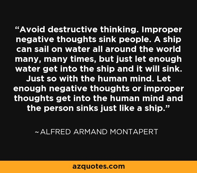 Avoid destructive thinking. Improper negative thoughts sink people. A ship can sail on water all around the world many, many times, but just let enough water get into the ship and it will sink. Just so with the human mind. Let enough negative thoughts or improper thoughts get into the human mind and the person sinks just like a ship. - Alfred Armand Montapert