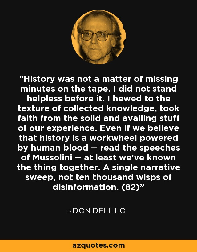 History was not a matter of missing minutes on the tape. I did not stand helpless before it. I hewed to the texture of collected knowledge, took faith from the solid and availing stuff of our experience. Even if we believe that history is a workwheel powered by human blood -- read the speeches of Mussolini -- at least we've known the thing together. A single narrative sweep, not ten thousand wisps of disinformation. (82) - Don DeLillo