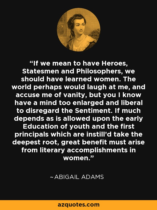If we mean to have Heroes, Statesmen and Philosophers, we should have learned women. The world perhaps would laugh at me, and accuse me of vanity, but you I know have a mind too enlarged and liberal to disregard the Sentiment. If much depends as is allowed upon the early Education of youth and the first principals which are instill'd take the deepest root, great benefit must arise from literary accomplishments in women. - Abigail Adams