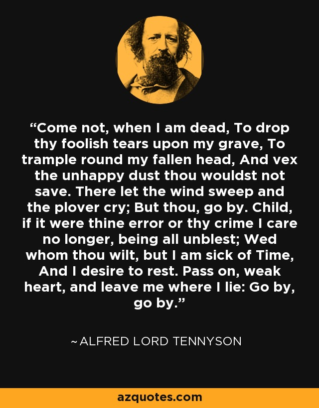 Come not, when I am dead, To drop thy foolish tears upon my grave, To trample round my fallen head, And vex the unhappy dust thou wouldst not save. There let the wind sweep and the plover cry; But thou, go by. Child, if it were thine error or thy crime I care no longer, being all unblest; Wed whom thou wilt, but I am sick of Time, And I desire to rest. Pass on, weak heart, and leave me where I lie: Go by, go by. - Alfred Lord Tennyson