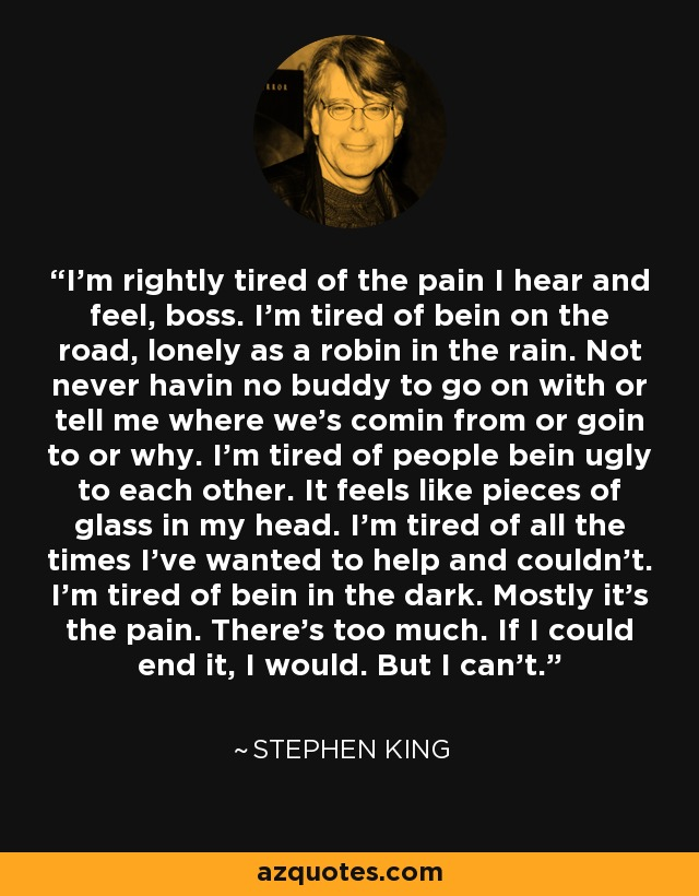 I'm rightly tired of the pain I hear and feel, boss. I'm tired of bein on the road, lonely as a robin in the rain. Not never havin no buddy to go on with or tell me where we's comin from or goin to or why. I'm tired of people bein ugly to each other. It feels like pieces of glass in my head. I'm tired of all the times I've wanted to help and couldn't. I'm tired of bein in the dark. Mostly it's the pain. There's too much. If I could end it, I would. But I can't. - Stephen King