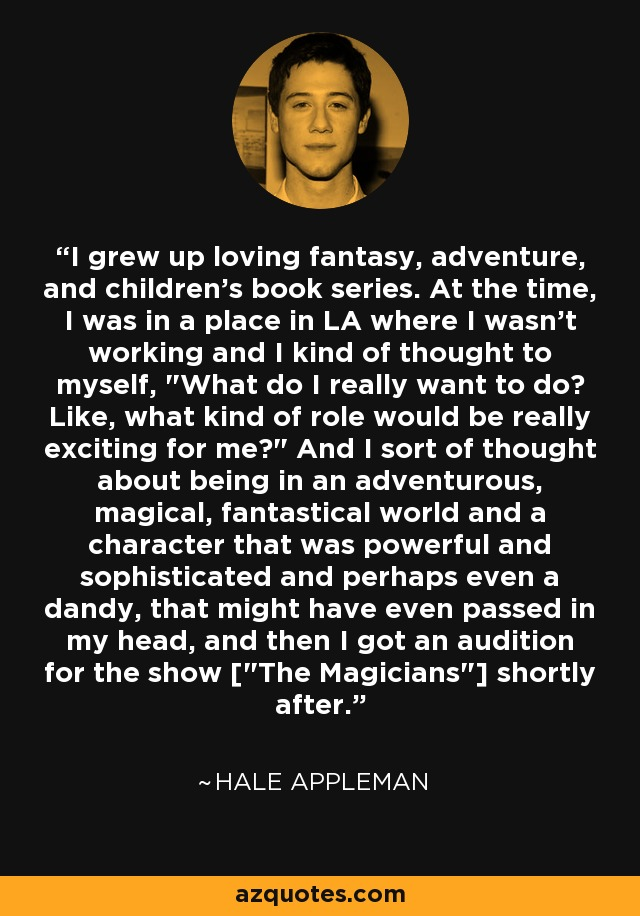I grew up loving fantasy, adventure, and children's book series. At the time, I was in a place in LA where I wasn't working and I kind of thought to myself,