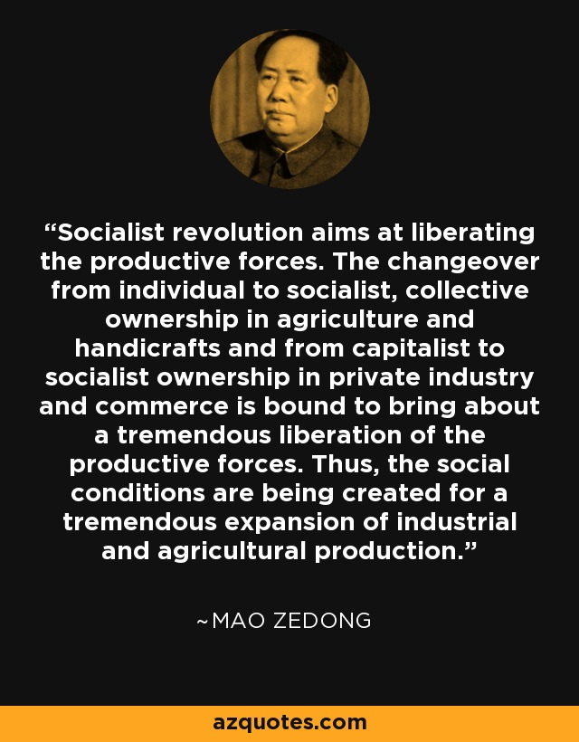Socialist revolution aims at liberating the productive forces. The changeover from individual to socialist, collective ownership in agriculture and handicrafts and from capitalist to socialist ownership in private industry and commerce is bound to bring about a tremendous liberation of the productive forces. Thus, the social conditions are being created for a tremendous expansion of industrial and agricultural production. - Mao Zedong