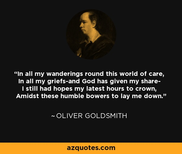 In all my wanderings round this world of care, In all my griefs-and God has given my share- I still had hopes my latest hours to crown, Amidst these humble bowers to lay me down. - Oliver Goldsmith