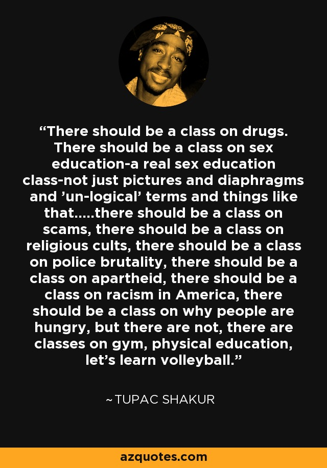 There should be a class on drugs. There should be a class on sex education-a real sex education class-not just pictures and diaphragms and 'un-logical' terms and things like that.....there should be a class on scams, there should be a class on religious cults, there should be a class on police brutality, there should be a class on apartheid, there should be a class on racism in America, there should be a class on why people are hungry, but there are not, there are classes on gym, physical education, let's learn volleyball. - Tupac Shakur