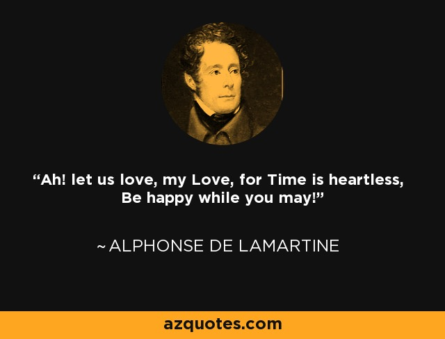 Ah! let us love, my Love, for Time is heartless, Be happy while you may! - Alphonse de Lamartine