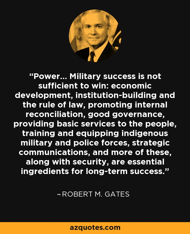 Power... Military success is not sufficient to win: economic development, institution-building and the rule of law, promoting internal reconciliation, good governance, providing basic services to the people, training and equipping indigenous military and police forces, strategic communications, and more of these, along with security, are essential ingredients for long-term success. - Robert M. Gates