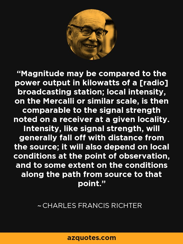 Magnitude may be compared to the power output in kilowatts of a [radio] broadcasting station; local intensity, on the Mercalli or similar scale, is then comparable to the signal strength noted on a receiver at a given locality. Intensity, like signal strength, will generally fall off with distance from the source; it will also depend on local conditions at the point of observation, and to some extent on the conditions along the path from source to that point. - Charles Francis Richter