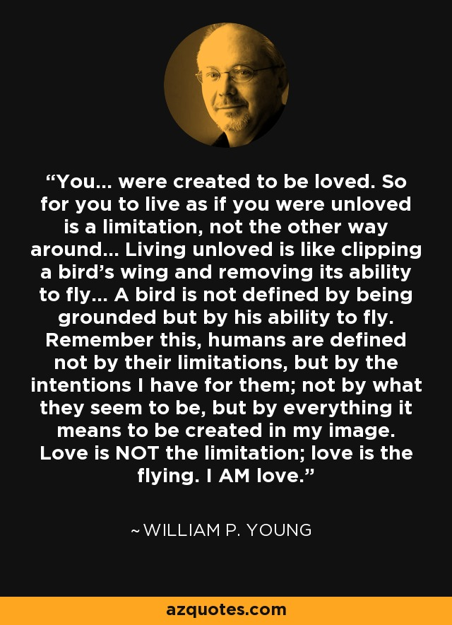 You... were created to be loved. So for you to live as if you were unloved is a limitation, not the other way around... Living unloved is like clipping a bird's wing and removing its ability to fly... A bird is not defined by being grounded but by his ability to fly. Remember this, humans are defined not by their limitations, but by the intentions I have for them; not by what they seem to be, but by everything it means to be created in my image. Love is NOT the limitation; love is the flying. I AM love. - William P. Young