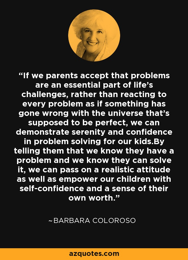 If we parents accept that problems are an essential part of life's challenges, rather than reacting to every problem as if something has gone wrong with the universe that's supposed to be perfect, we can demonstrate serenity and confidence in problem solving for our kids.By telling them that we know they have a problem and we know they can solve it, we can pass on a realistic attitude as well as empower our children with self-confidence and a sense of their own worth. - Barbara Coloroso