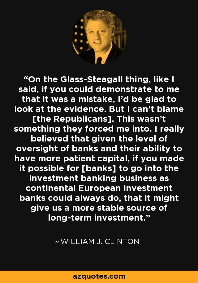 On the Glass-Steagall thing, like I said, if you could demonstrate to me that it was a mistake, I'd be glad to look at the evidence. But I can't blame [the Republicans]. This wasn't something they forced me into. I really believed that given the level of oversight of banks and their ability to have more patient capital, if you made it possible for [banks] to go into the investment banking business as continental European investment banks could always do, that it might give us a more stable source of long-term investment. - William J. Clinton