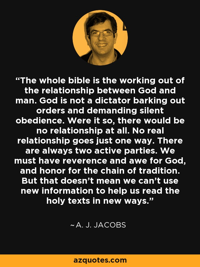 The whole bible is the working out of the relationship between God and man. God is not a dictator barking out orders and demanding silent obedience. Were it so, there would be no relationship at all. No real relationship goes just one way. There are always two active parties. We must have reverence and awe for God, and honor for the chain of tradition. But that doesn't mean we can't use new information to help us read the holy texts in new ways. - A. J. Jacobs