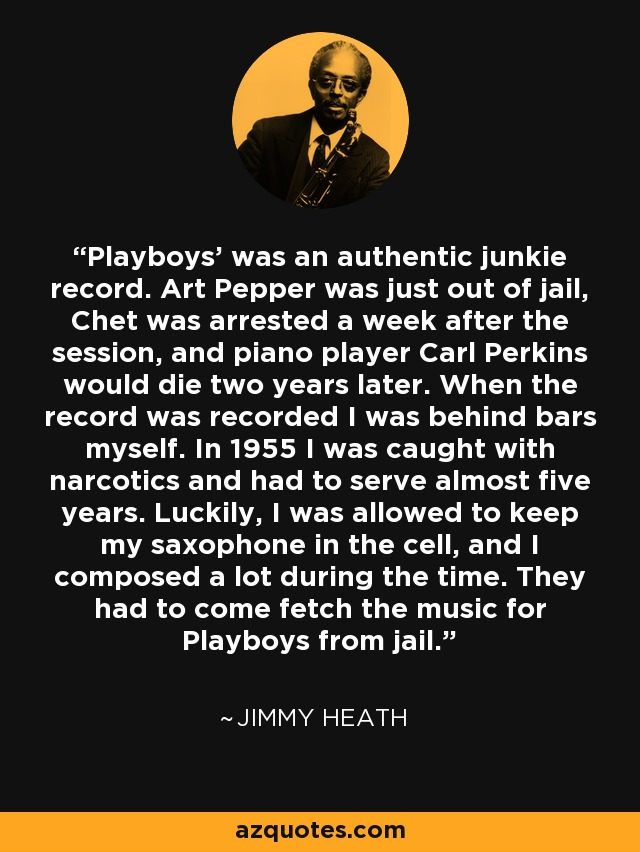 Playboys' was an authentic junkie record. Art Pepper was just out of jail, Chet was arrested a week after the session, and piano player Carl Perkins would die two years later. When the record was recorded I was behind bars myself. In 1955 I was caught with narcotics and had to serve almost five years. Luckily, I was allowed to keep my saxophone in the cell, and I composed a lot during the time. They had to come fetch the music for Playboys from jail. - Jimmy Heath