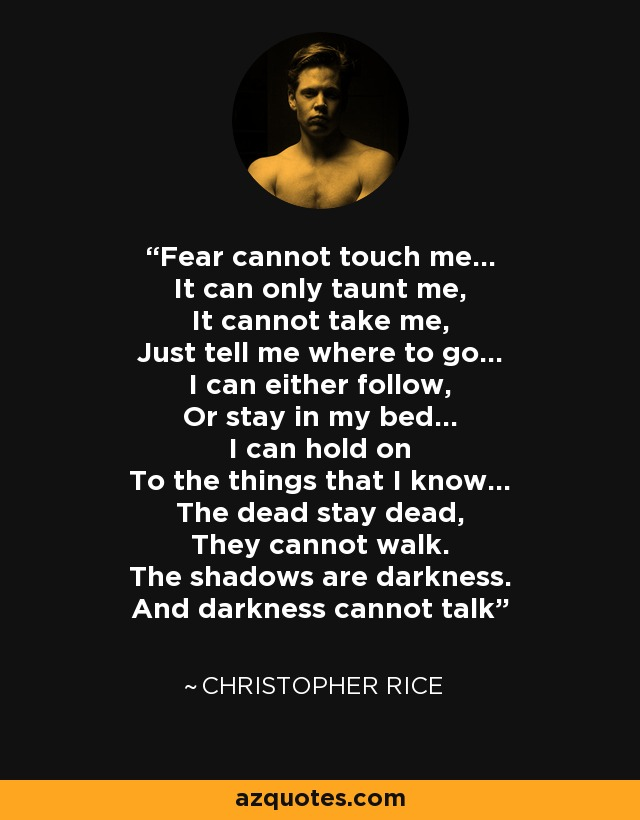Fear cannot touch me… It can only taunt me, It cannot take me, Just tell me where to go… I can either follow, Or stay in my bed… I can hold on To the things that I know… The dead stay dead, They cannot walk. The shadows are darkness. And darkness cannot talk - Christopher Rice