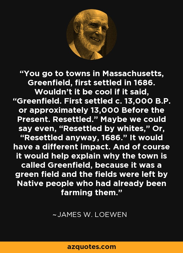 "You go to towns in Massachusetts, Greenfield, first settled in 1686. Wouldn't it be cool if it said, ""Greenfield. First settled c. 13,000 B.P. or approximately 13,000 Before the Present. Resettled."" Maybe we could say even, ""Resettled by whites,"" Or, ""Resettled anyway, 1686."" It would have a different impact. And of course it would help explain why the town is called Greenfield, because it was a green field and the fields were left by Native people who had already been farming them. - James W. Loewen"