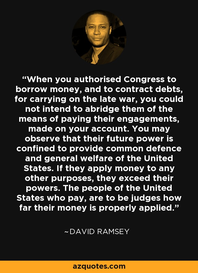 When you authorised Congress to borrow money, and to contract debts, for carrying on the late war, you could not intend to abridge them of the means of paying their engagements, made on your account. You may observe that their future power is confined to provide common defence and general welfare of the United States. If they apply money to any other purposes, they exceed their powers. The people of the United States who pay, are to be judges how far their money is properly applied. - David Ramsey