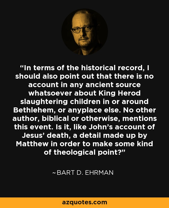 In terms of the historical record, I should also point out that there is no account in any ancient source whatsoever about King Herod slaughtering children in or around Bethlehem, or anyplace else. No other author, biblical or otherwise, mentions this event. Is it, like John's account of Jesus' death, a detail made up by Matthew in order to make some kind of theological point? - Bart D. Ehrman