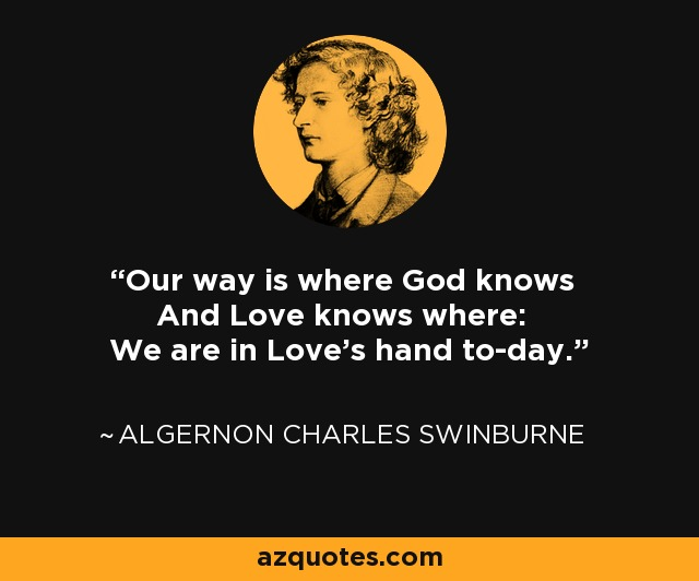 Our way is where God knows And Love knows where: We are in Love's hand to-day. - Algernon Charles Swinburne