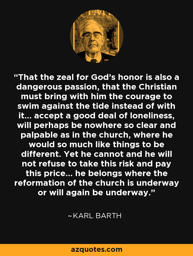 That the zeal for God's honor is also a dangerous passion, that the Christian must bring with him the courage to swim against the tide instead of with it... accept a good deal of loneliness, will perhaps be nowhere so clear and palpable as in the church, where he would so much like things to be different. Yet he cannot and he will not refuse to take this risk and pay this price... he belongs where the reformation of the church is underway or will again be underway. - Karl Barth