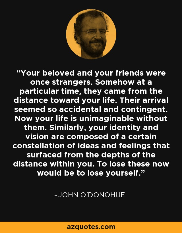Your beloved and your friends were once strangers. Somehow at a particular time, they came from the distance toward your life. Their arrival seemed so accidental and contingent. Now your life is unimaginable without them. Similarly, your identity and vision are composed of a certain constellation of ideas and feelings that surfaced from the depths of the distance within you. To lose these now would be to lose yourself. - John O'Donohue