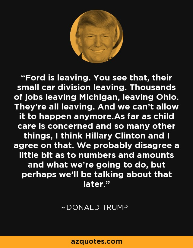 Ford is leaving. You see that, their small car division leaving. Thousands of jobs leaving Michigan, leaving Ohio. They're all leaving. And we can't allow it to happen anymore.As far as child care is concerned and so many other things, I think Hillary Clinton and I agree on that. We probably disagree a little bit as to numbers and amounts and what we're going to do, but perhaps we'll be talking about that later. - Donald Trump