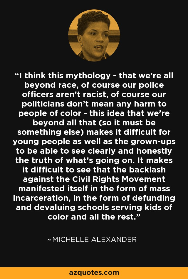 I think this mythology - that we're all beyond race, of course our police officers aren't racist, of course our politicians don't mean any harm to people of color - this idea that we're beyond all that (so it must be something else) makes it difficult for young people as well as the grown-ups to be able to see clearly and honestly the truth of what's going on. It makes it difficult to see that the backlash against the Civil Rights Movement manifested itself in the form of mass incarceration, in the form of defunding and devaluing schools serving kids of color and all the rest. - Michelle Alexander