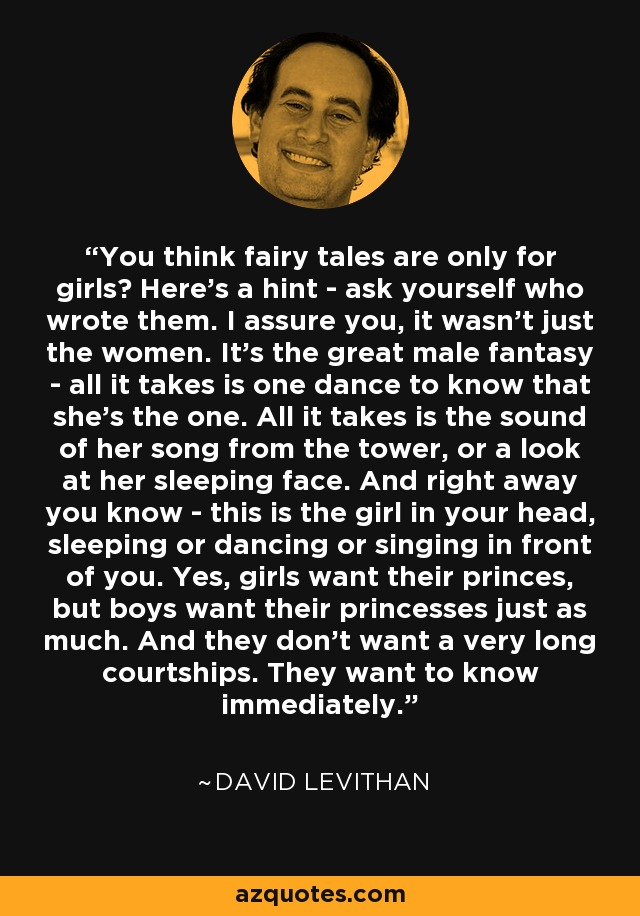 You think fairy tales are only for girls? Here's a hint - ask yourself who wrote them. I assure you, it wasn't just the women. It's the great male fantasy - all it takes is one dance to know that she's the one. All it takes is the sound of her song from the tower, or a look at her sleeping face. And right away you know - this is the girl in your head, sleeping or dancing or singing in front of you. Yes, girls want their princes, but boys want their princesses just as much. And they don't want a very long courtships. They want to know immediately. - David Levithan