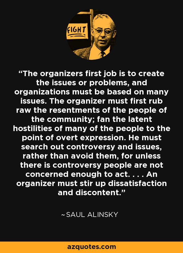 The organizers first job is to create the issues or problems, and organizations must be based on many issues. The organizer must first rub raw the resentments of the people of the community; fan the latent hostilities of many of the people to the point of overt expression. He must search out controversy and issues, rather than avoid them, for unless there is controversy people are not concerned enough to act. . . . An organizer must stir up dissatisfaction and discontent. - Saul Alinsky