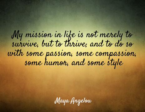 My mission in life is not merely to survive, but to thrive; and to do so with some passion, some compassion, some humor, and some style - Maya Angelou