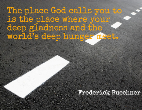 The place God calls you to is the place where your deep gladness and the world's deep hunger meet. - Frederick Buechner