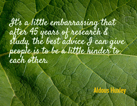 It's a little embarrassing that after 45 years of research & study, the best advice I can give people is to be a little kinder to each other. - Aldous Huxley