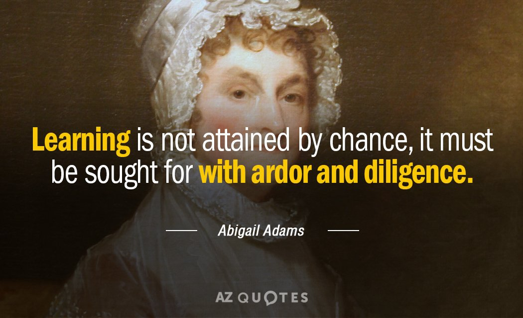 Abigail Adams quote: Learning is not attained by chance, it must be sought for with ardor...