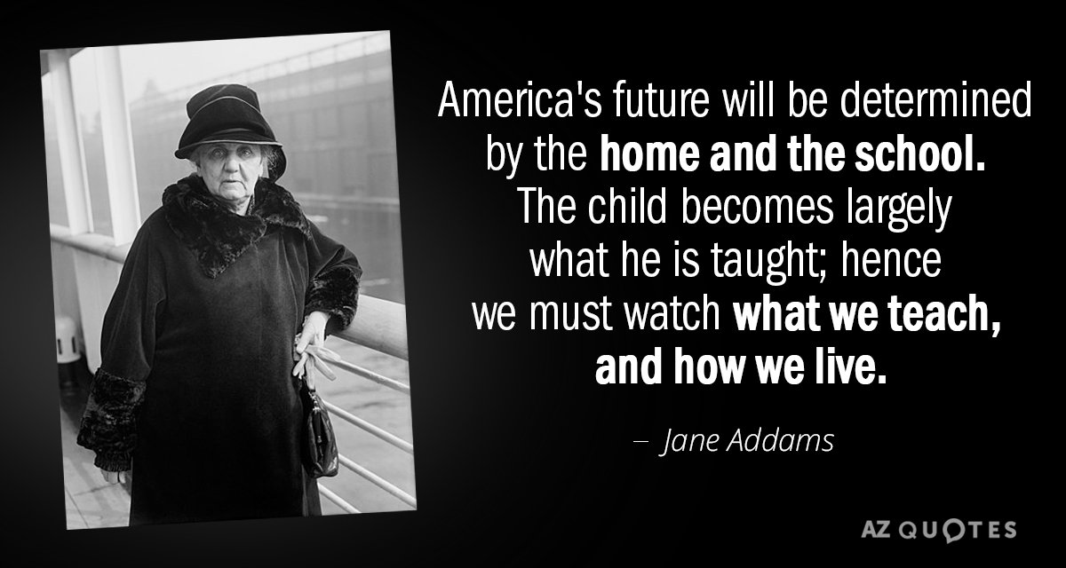Jane Addams quote: America's future will be determined by the home and the school. The child...