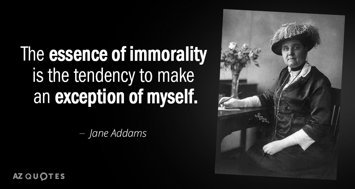 Jane Addams quote: The essence of immorality is the tendency to make an exception of myself.