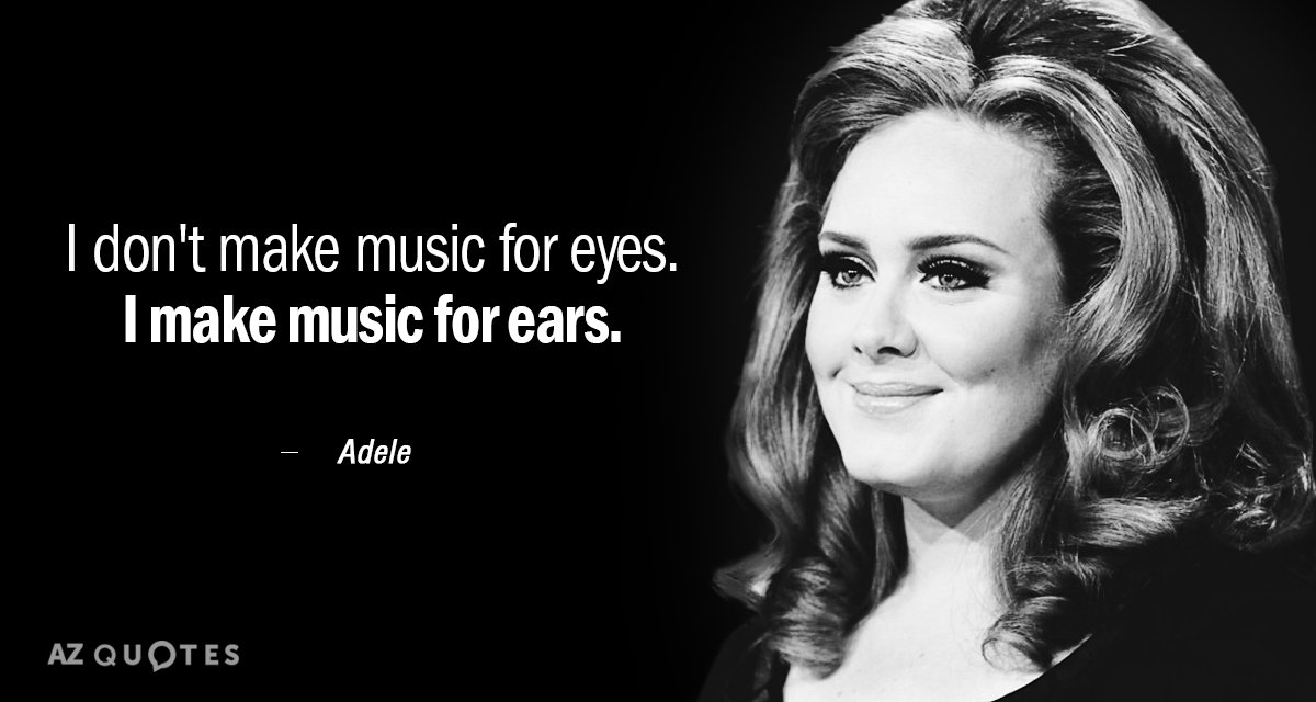 Adele quote: I don't make music for eyes. I make music for ears.