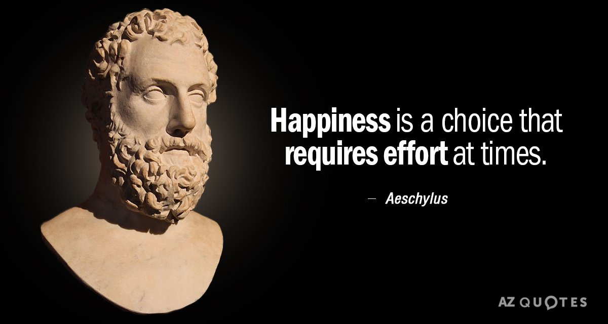 Aeschylus quote: Happiness is a choice that requires effort at times.