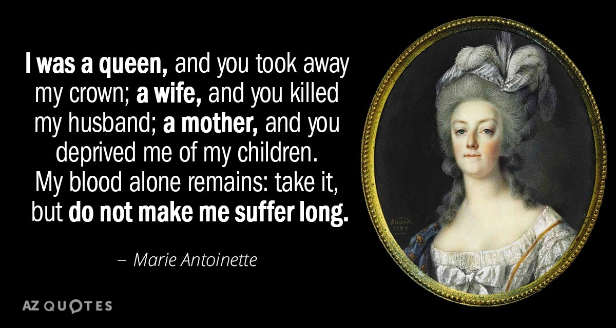 Marie Antoinette quote: I was a queen, and you took away my crown; a wife, and...