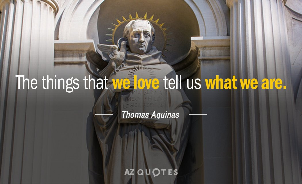 Thomas Aquinas quote: The things that we love tell us what we are.