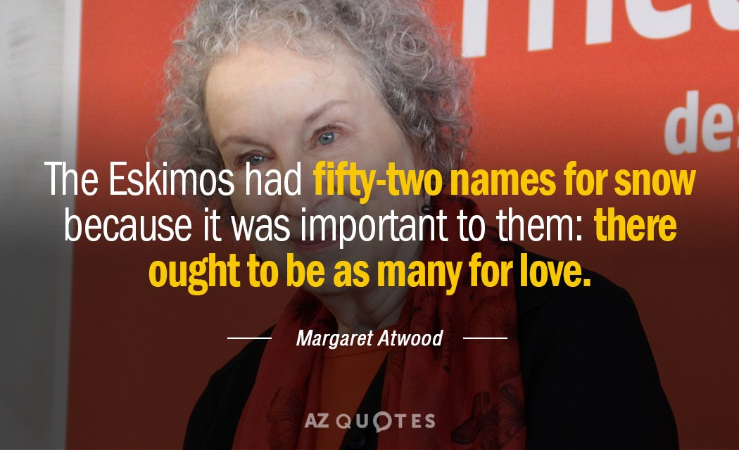 Margaret Atwood quote: The Eskimos had fifty-two names for snow because it was important to them...